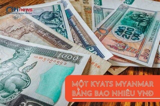 Tỷ giá đồng kyats Myanmar quy đổi sang VNĐ mới nhất