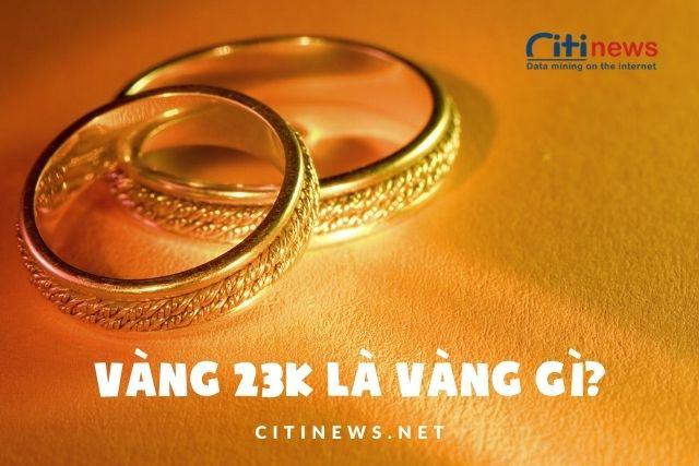 Vàng 23k là gì? - Vàng 23k là vàngcó tỷ lệ vàng nguyên chất là 95,83%