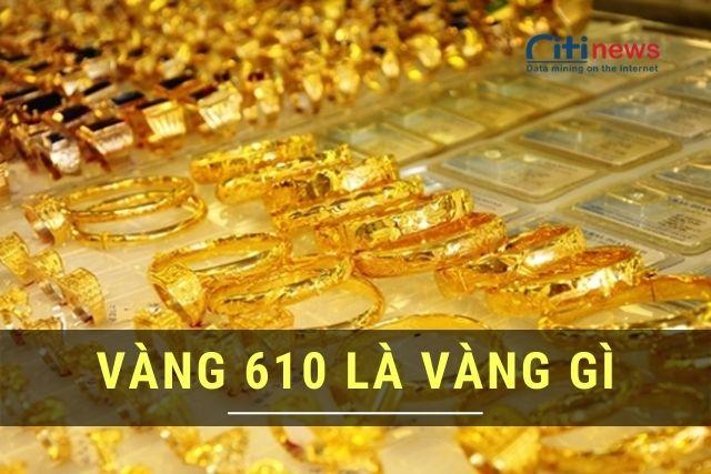 Vàng 610 là vàng gì & Vàng 610 hôm nay bao nhiêu tiền 1 chỉ?